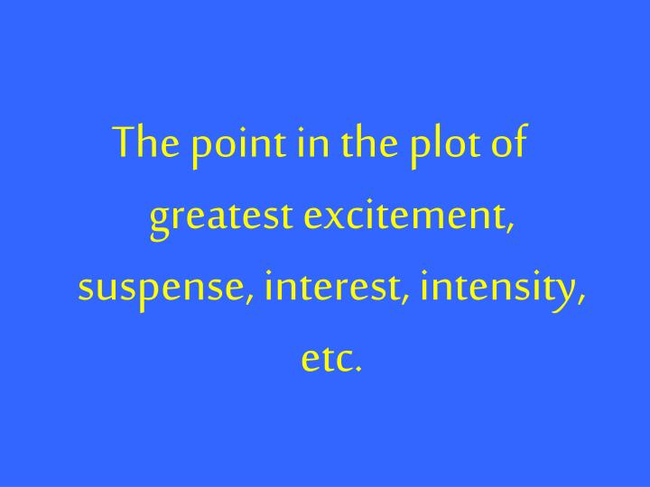 The point in the plot of greatest excitement, suspense, interest, intensity, etc.