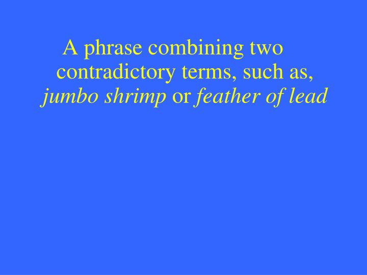 A phrase combining two contradictory terms, such as,