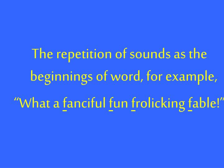 The repetition of sounds as the beginnings of word, for example,
