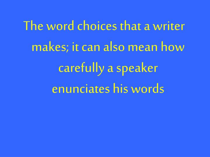 The word choices that a writer makes; it can also mean how carefully a speaker enunciates his words