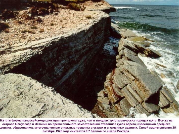 На платформе палеосейсмодислокации проявлены хуже, чем в твердых кристаллических породах щита. Все же на острове Осмуссаар в Эстонии во время сильного землетрясения отвалился кусок берега, известняков среднего ордовика, образовались многочисленные открытые трещины в скалах и в каменных зданиях. Силой землетрясения 25 октября 1976 года считается 6.7 баллов по шкале Рихтера.