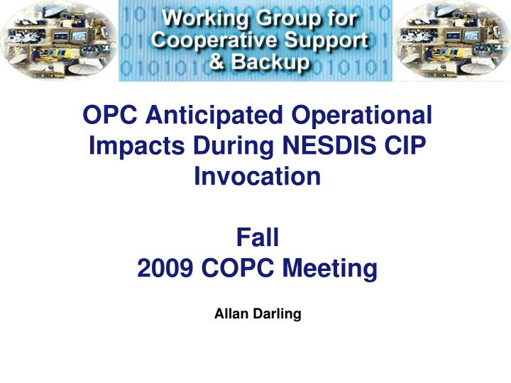 Opc anticipated operational impacts during nesdis cip invocation fall 2009 copc meeting