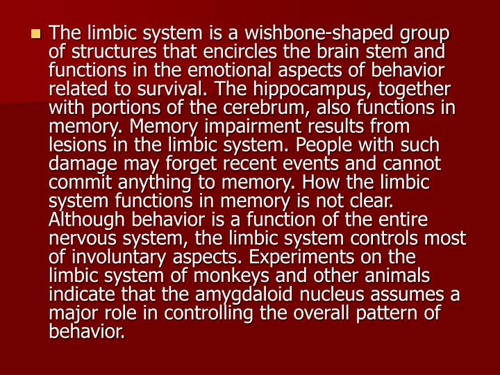 The limbic system is a wishbone-shaped group of structures that encircles the brain stem and functions in the emotional aspects of behavior related to survival. The hippocampus, together with portions of the cerebrum, also functions in memory. Memory impairment results from lesions in the limbic system. People with such damage may forget recent events and cannot commit anything to memory. How the limbic system functions in memory is not clear. Although behavior is a function of the entire nervous system, the limbic system controls most of involuntary aspects. Experiments on the limbic system of monkeys and other animals indicate that the amygdaloid nucleus assumes a major role in controlling the overall pattern of behavior.