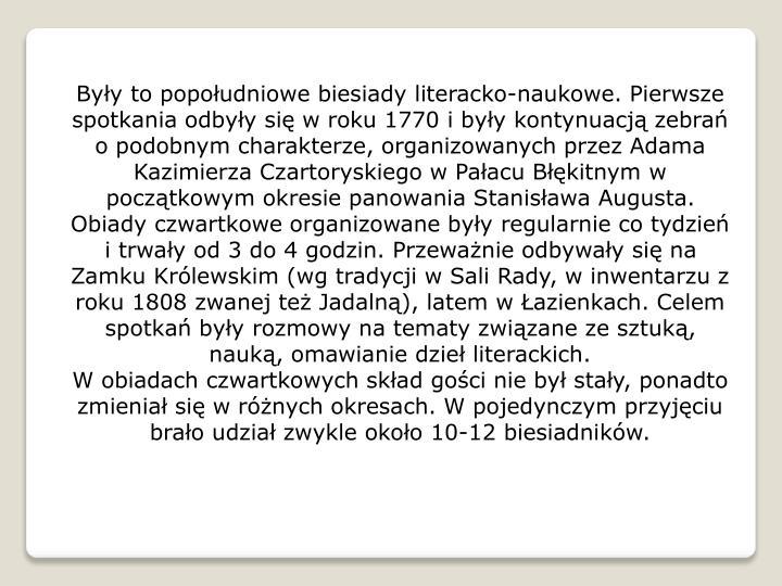 Były to popołudniowe biesiady literacko-naukowe. Pierwsze spotkania odbyły się w roku 1770 i były kontynuacją zebrań o podobnym charakterze, organizowanych przez Adama Kazimierza