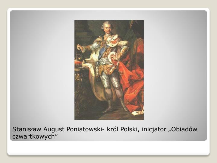 """Stanisław August Poniatowski- król Polski, inicjator """"Obiadów czwartkowych"""""""