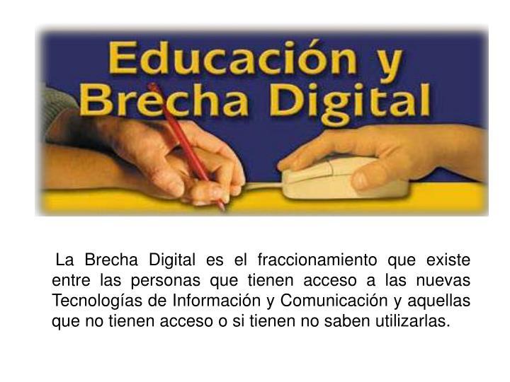 La Brecha Digital es el fraccionamiento que existe entre las personas que tienen acceso a las nuevas Tecnologías de Información y Comunicación y aquellas que no tienen acceso o si tienen no saben utilizarlas.