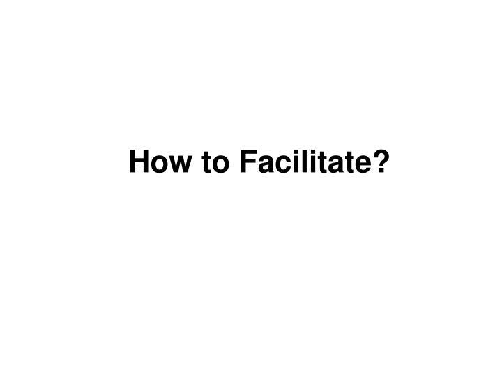 How to Facilitate?