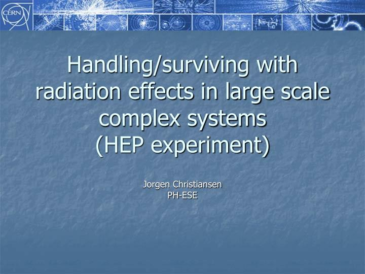 Handling surviving with radiation effects in large scale complex systems hep experiment