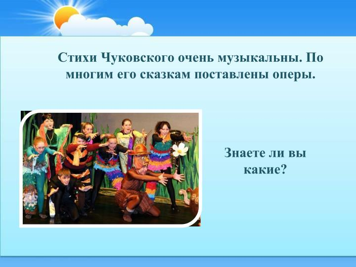Стихи Чуковского очень музыкальны. По многим его сказкам поставлены оперы.