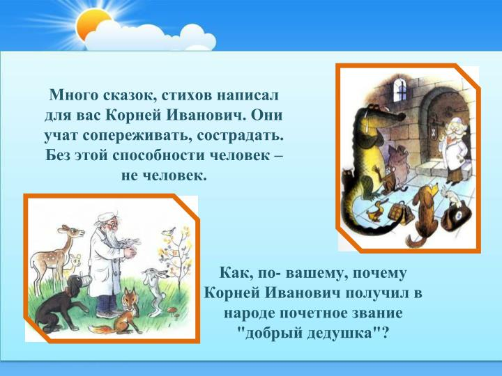 Много сказок, стихов написал для вас Корней Иванович. Они учат сопереживать, сострадать. Без этой способности человек – не человек.