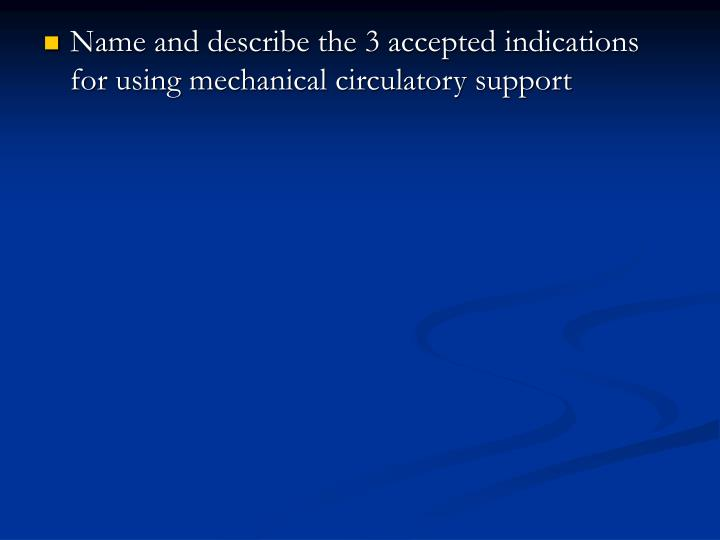 Name and describe the 3 accepted indications for using mechanical circulatory support