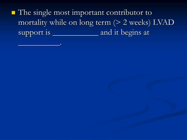 The single most important contributor to mortality while on long term (> 2 weeks) LVAD support is ___________ and it begins at __________.