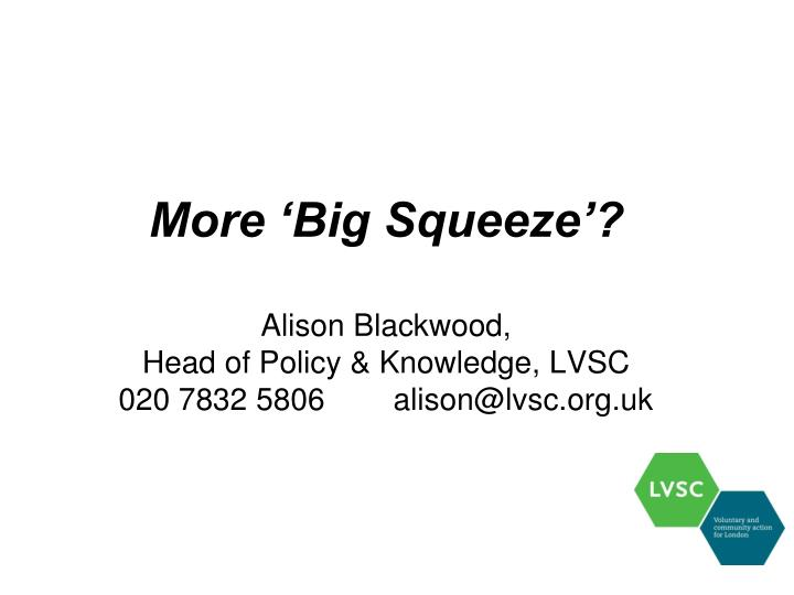 More big squeeze alison blackwood head of policy knowledge lvsc 020 7832 5806 alison@lvsc org uk