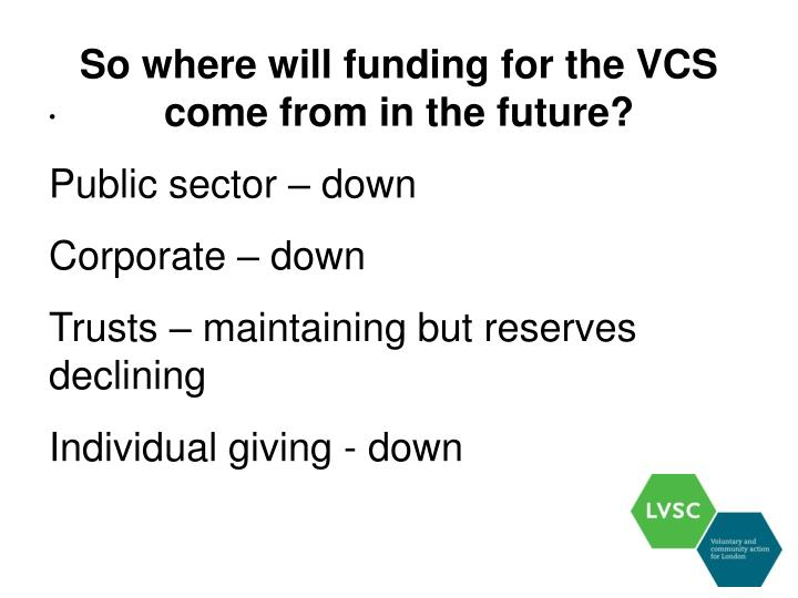 So where will funding for the VCS come from in the future?