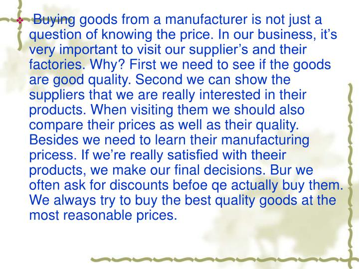 Buying goods from a manufacturer is not just a question of knowing the price. In our business, it's very important to visit our supplier's and their factories. Why? First we need to see if the goods are good quality. Second we can show the suppliers that we are really interested in their products. When visiting them we should also compare their prices as well as their quality. Besides we need to learn their manufacturing pricess. If we're really satisfied with theeir products, we make our final decisions. Bur we often ask for discounts befoe qe actually buy them. We always try to buy the best quality goods at the most reasonable prices.