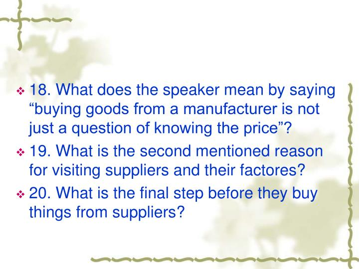 "18. What does the speaker mean by saying ""buying goods from a manufacturer is not just a question of knowing the price""?"