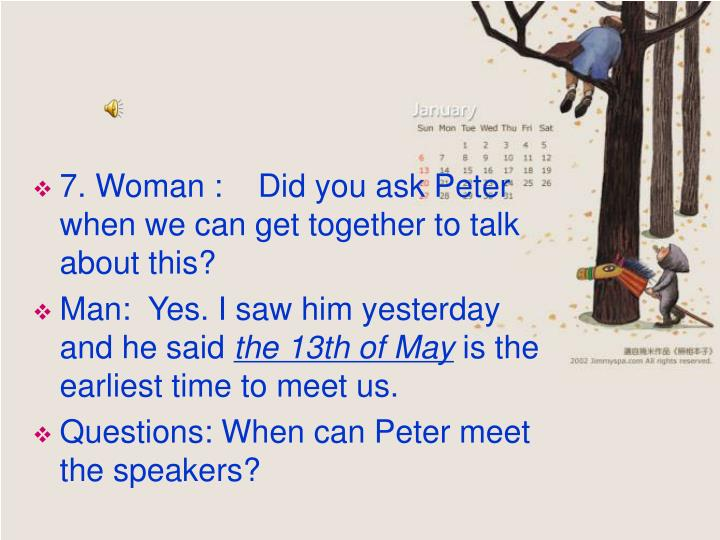 7. Woman :    Did you ask Peter when we can get together to talk about this?