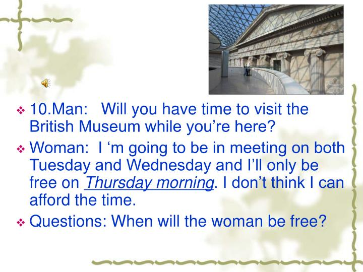 10.Man:   Will you have time to visit the British Museum while you're here?