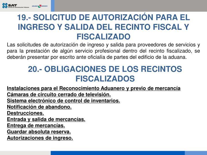 19.- SOLICITUD DE AUTORIZACIÓN PARA EL INGRESO Y SALIDA DEL RECINTO FISCAL Y FISCALIZADO