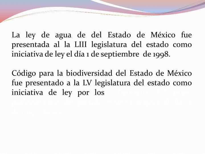 La ley de agua de del Estado de México fue presentada al la LIII legislatura del estado como iniciativa de ley el día 1 de septiembre  de 1998.