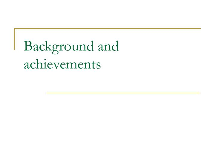 Background and achievements