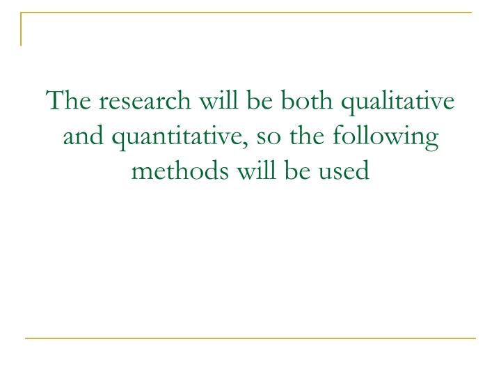 The research will be both qualitative and quantitative, so the following methods will be used