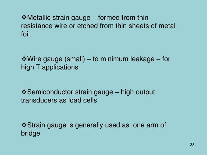Metallic strain gauge – formed from thin resistance wire or etched from thin sheets of metal foil.