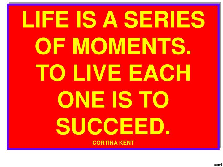 LIFE IS A SERIES OF MOMENTS.   TO LIVE EACH ONE IS TO SUCCEED.