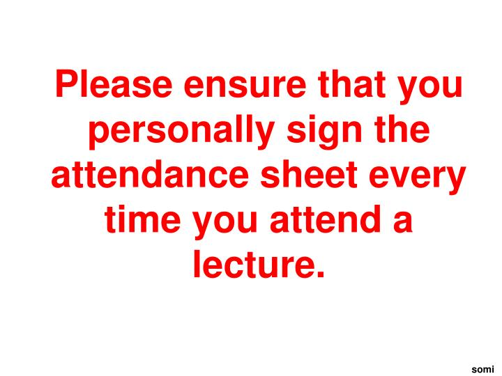 Please ensure that you personally sign the attendance sheet every time you attend a lecture.