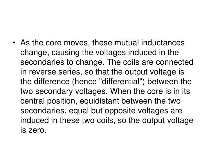 As the core moves, these mutual inductances change, causing the voltages induced in the secondaries ...