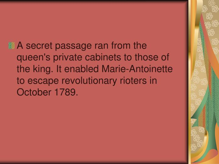 A secret passage ran from the queen's private cabinets to those of the king. It enabled Marie-Antoinette to escape revolutionary rioters in October 1789.