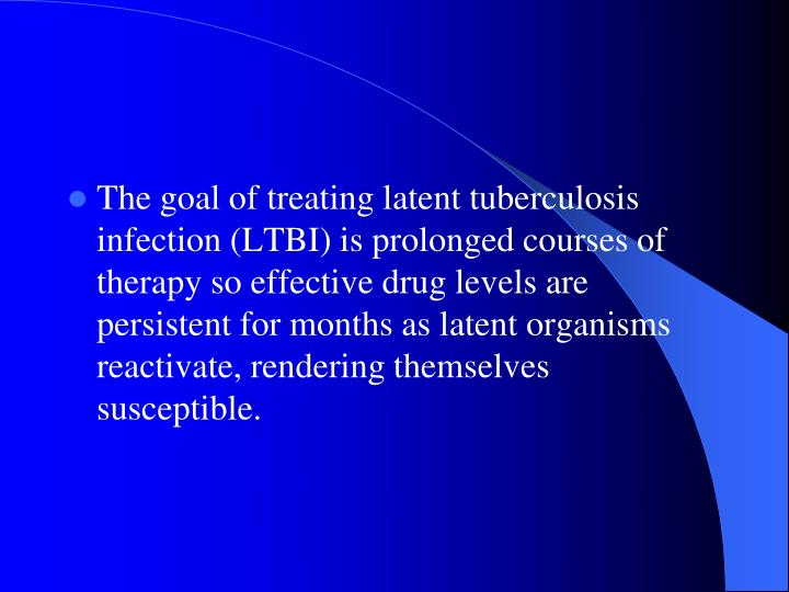 The goal of treating latent tuberculosis infection (LTBI) is prolonged courses of therapy so effective drug levels are persistent for months as latent organisms reactivate, rendering themselves susceptible.
