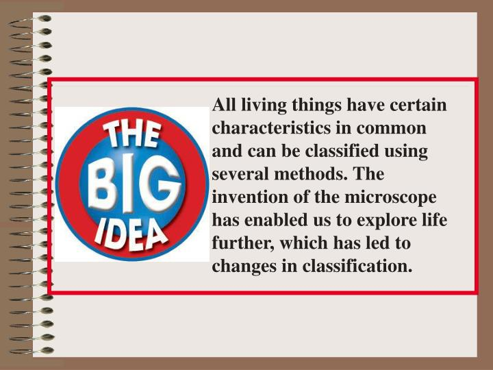 All living things have certain characteristics in common and can be classified using several methods. The invention of the microscope has enabled us to explore life further, which has led to changes in classification.