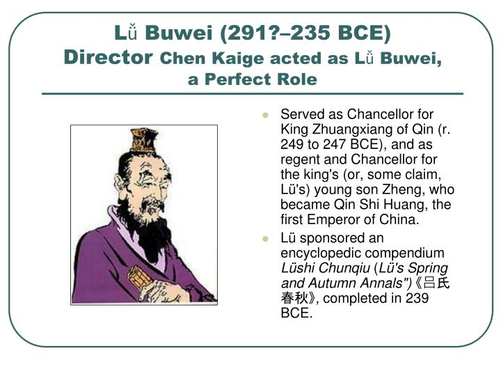 Served as Chancellor for King Zhuangxiang of Qin (r. 249 to 247 BCE), and as regent and Chancellor for the king's (or, some claim, Lü's) young son Zheng, who became Qin Shi Huang, the first Emperor of China.