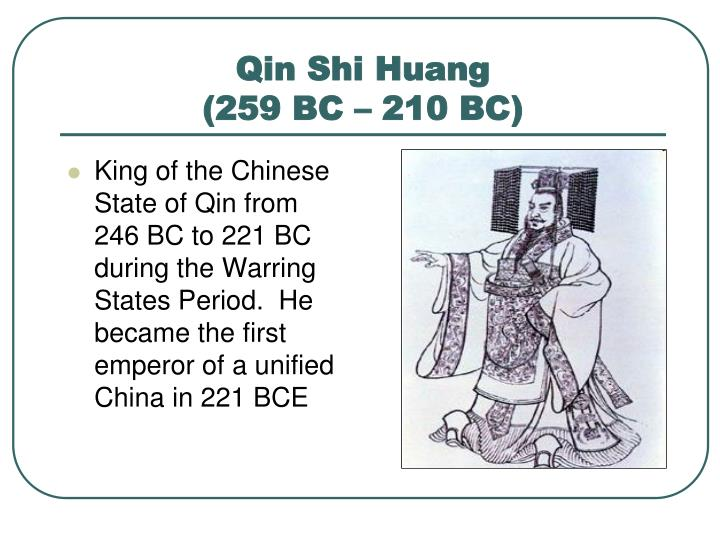 King of the Chinese State of Qin from 246 BC to 221 BC during the Warring States Period.  He became the first emperor of a unified China in 221 BCE