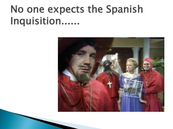 No one expects the Spanish Inquisition......