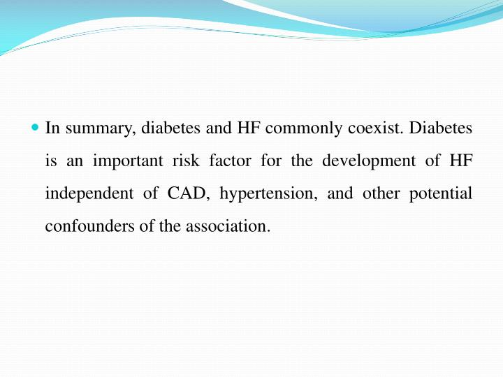In summary, diabetes and HF commonly coexist. Diabetes is an important risk factor for the development of HF independent of CAD, hypertension, and other potential confounders of the association.