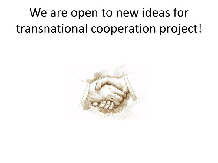 We are open to new ideas for transnational cooperation project