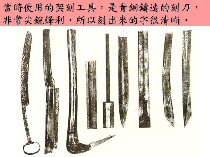 當時使用的契刻工具,是青銅鑄造的刻刀,非常尖銳鋒利,所以刻出來的字很清晰。