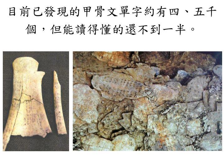 目前已發現的甲骨文單字約有四、五千個,但能讀得懂的還不到一半。