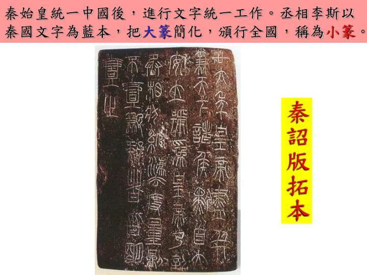 秦始皇統一中國後,進行文字統一工作。丞相李斯以秦國文字為藍本,把