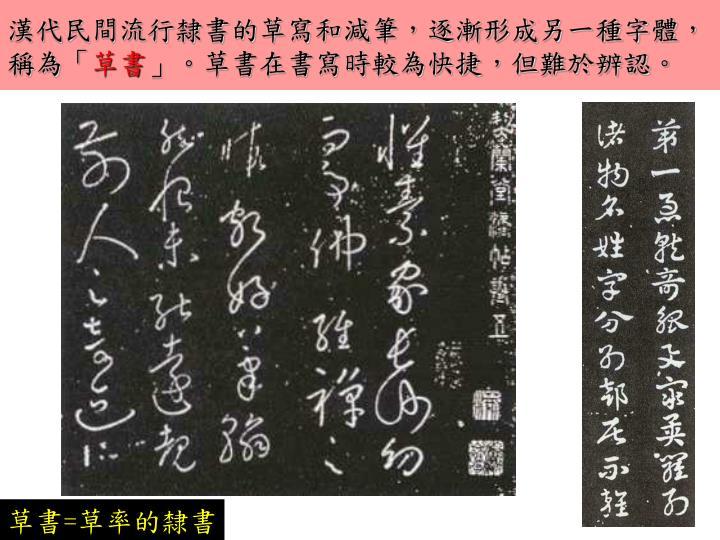 漢代民間流行隸書的草寫和減筆,逐漸形成另一種字體,稱為「