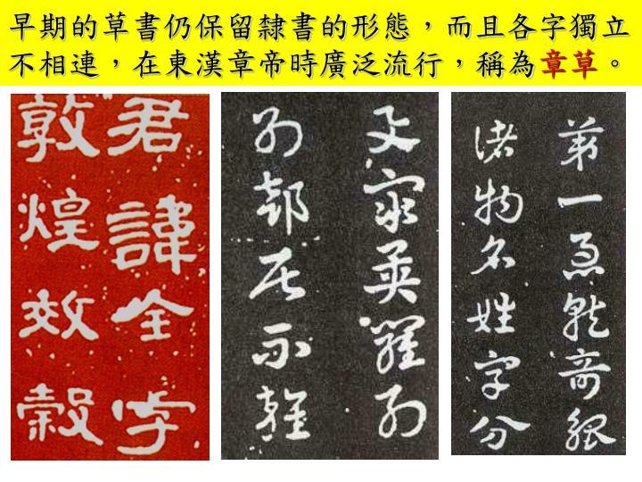 早期的草書仍保留隸書的形態,而且各字獨立不相連,在東漢章帝時廣泛流行,稱為