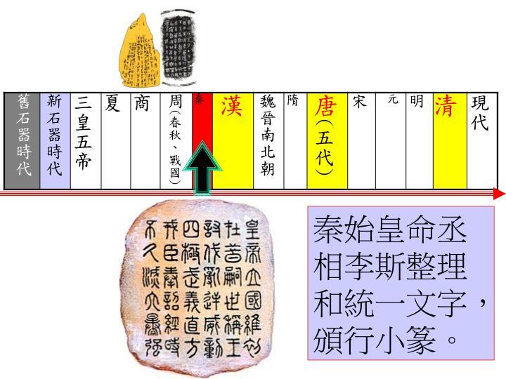 秦始皇命丞相李斯整理和統一文字,頒行小篆。