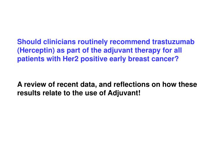 Should clinicians routinely recommend trastuzumab (Herceptin) as part of the adjuvant therapy for al...
