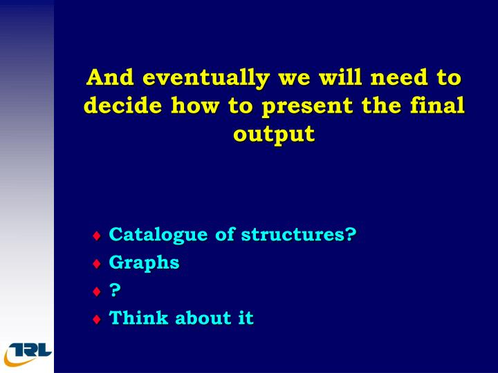 And eventually we will need to decide how to present the final output