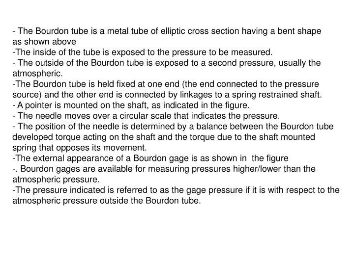 - The Bourdon tube is a metal tube of elliptic cross section having a bent shape
