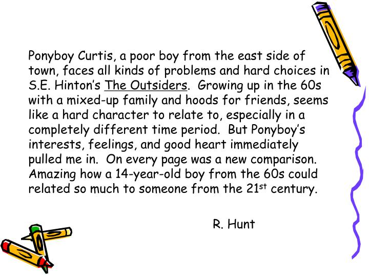 Ponyboy Curtis, a poor boy from the east side of town, faces all kinds of problems and hard choices in S.E. Hinton's