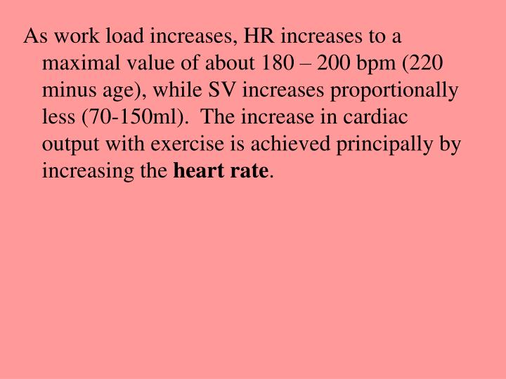 As work load increases, HR increases to a maximal value of about 180 – 200 bpm (220 minus age), while SV increases proportionally less (70-150ml).  The increase in cardiac output with exercise is achieved principally by increasing the