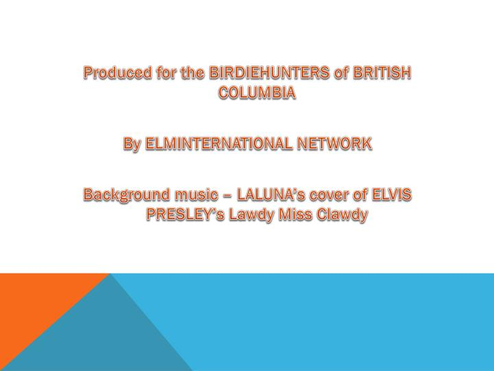 Produced for the BIRDIEHUNTERS of BRITISH COLUMBIA